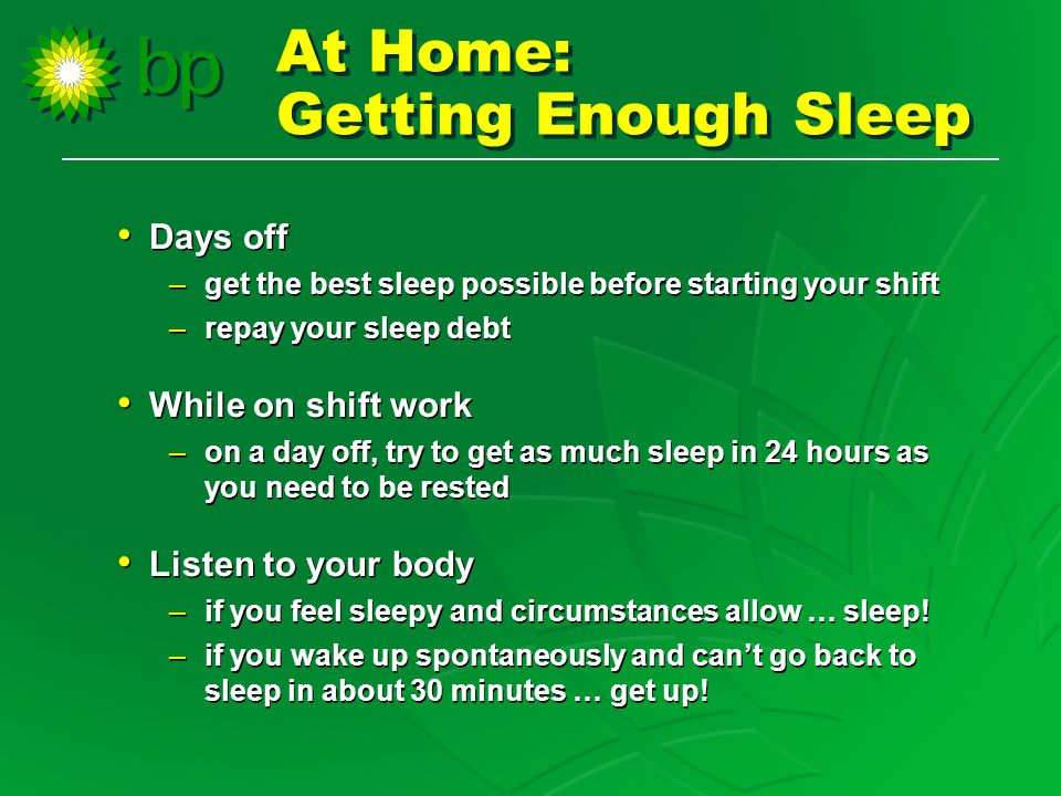 At Home: Getting Enough Sleep At Home: Getting Enough Sleep Days off –get the best sleep possible before starting your shift –repay your sleep debt While on shift work –on a day off, try to get as much sleep in 24 hours as you need to be rested Listen to your body –if you feel sleepy and circumstances allow … sleep.