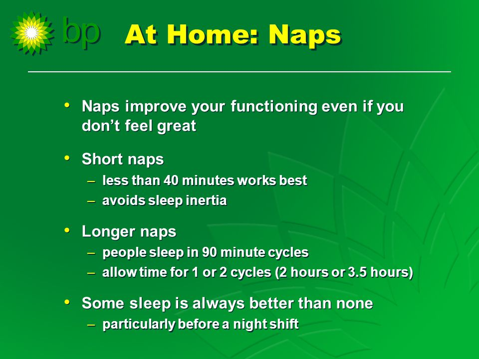 Naps improve your functioning even if you don't feel great Short naps –less than 40 minutes works best –avoids sleep inertia Longer naps –people sleep in 90 minute cycles –allow time for 1 or 2 cycles (2 hours or 3.5 hours) Some sleep is always better than none –particularly before a night shift Naps improve your functioning even if you don't feel great Short naps –less than 40 minutes works best –avoids sleep inertia Longer naps –people sleep in 90 minute cycles –allow time for 1 or 2 cycles (2 hours or 3.5 hours) Some sleep is always better than none –particularly before a night shift At Home: Naps