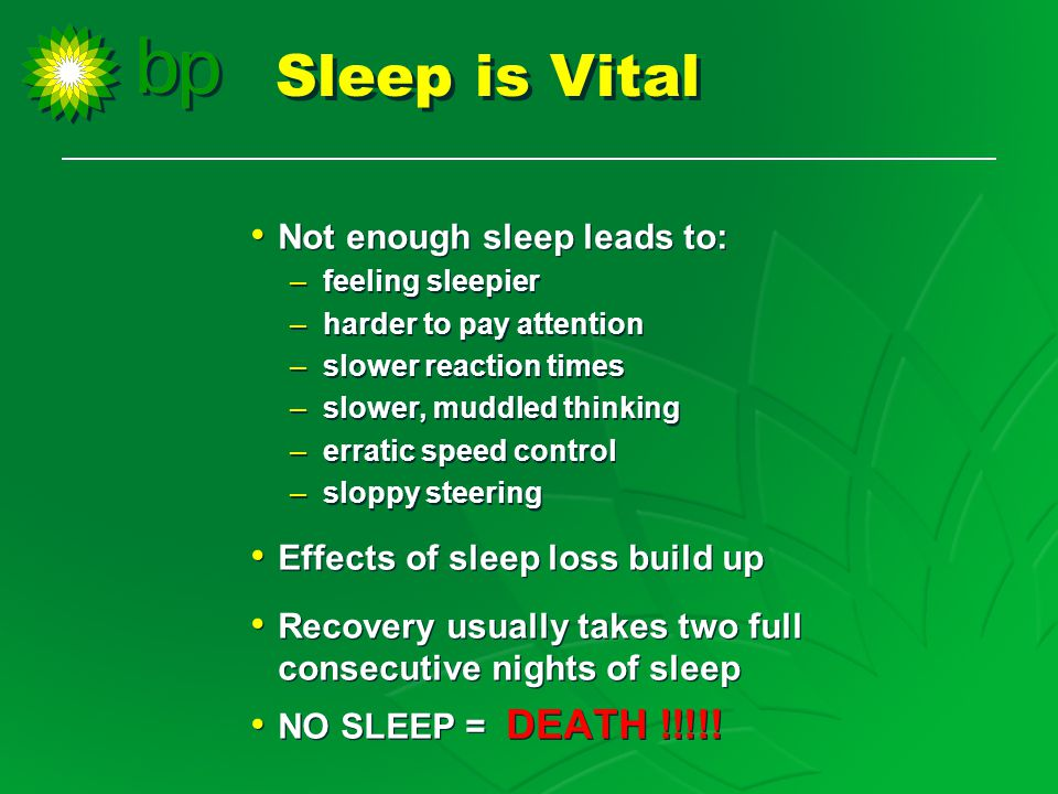 Not enough sleep leads to: –feeling sleepier –harder to pay attention –slower reaction times –slower, muddled thinking –erratic speed control –sloppy steering Effects of sleep loss build up Recovery usually takes two full consecutive nights of sleep NO SLEEP = DEATH !!!!.