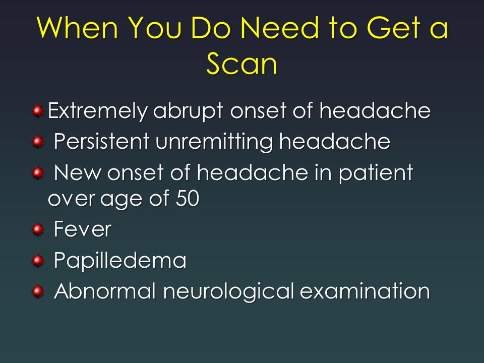When You Do Need to Get a Scan Extremely abrupt onset of headache Persistent unremitting headache Persistent unremitting headache New onset of headach