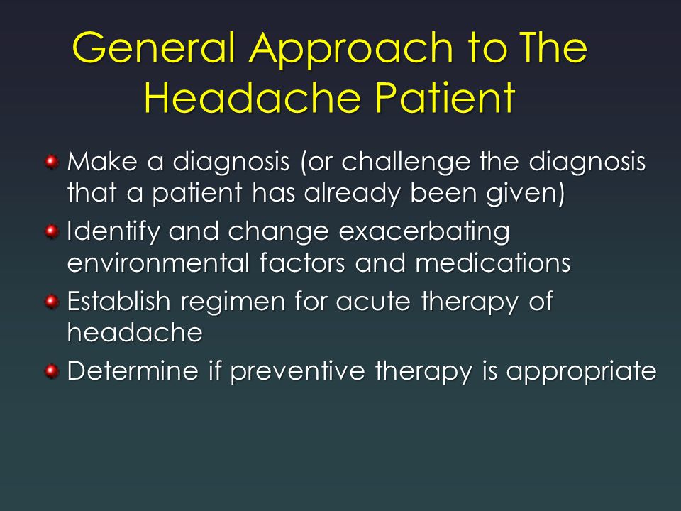 General Approach to The Headache Patient Make a diagnosis (or challenge the diagnosis that a patient has already been given) Identify and change exace