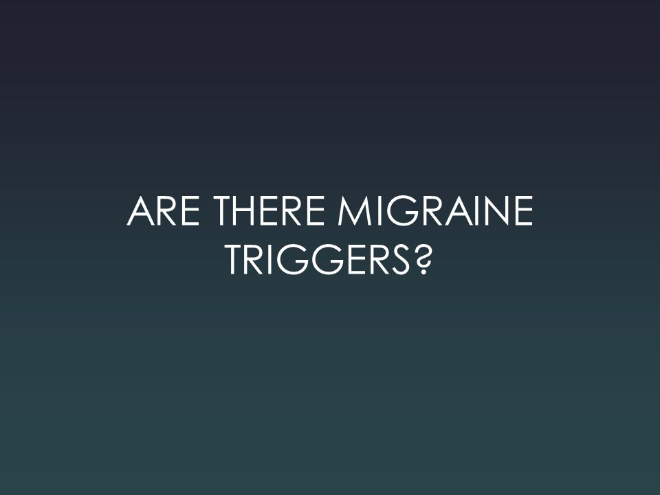 ARE THERE MIGRAINE TRIGGERS?