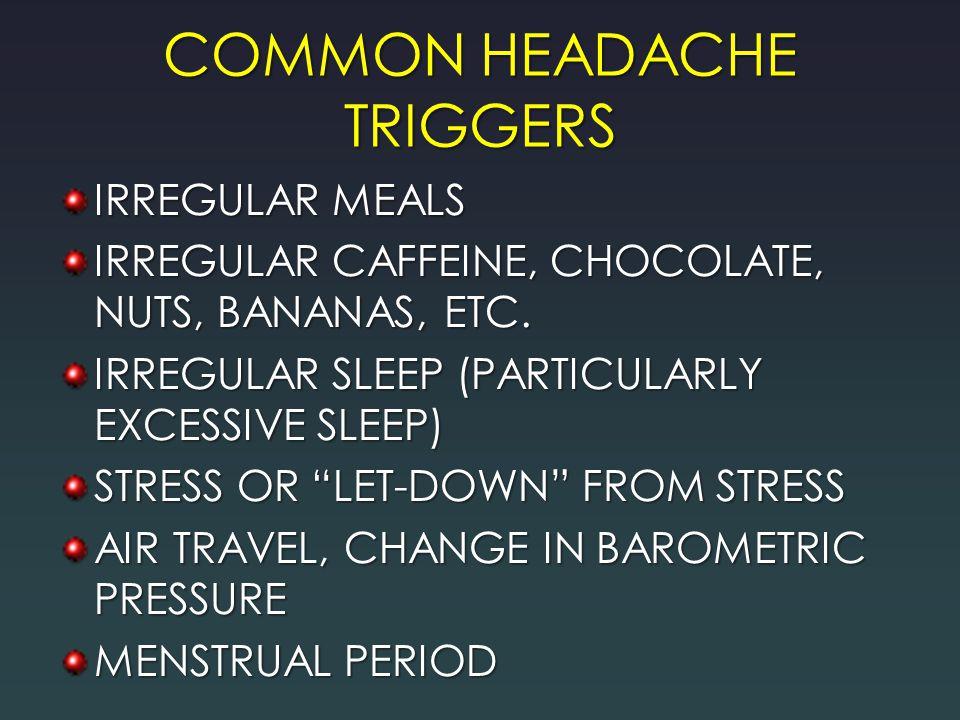 "COMMON HEADACHE TRIGGERS IRREGULAR MEALS IRREGULAR CAFFEINE, CHOCOLATE, NUTS, BANANAS, ETC. IRREGULAR SLEEP (PARTICULARLY EXCESSIVE SLEEP) STRESS OR """