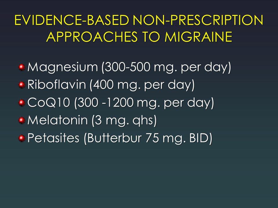 EVIDENCE-BASED NON-PRESCRIPTION APPROACHES TO MIGRAINE Magnesium (300-500 mg. per day) Riboflavin (400 mg. per day) CoQ10 (300 -1200 mg. per day) Mela
