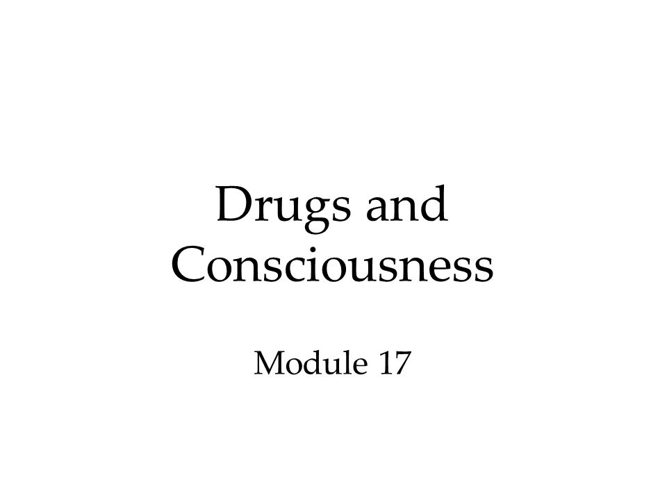 Drugs and Consciousness Module 17