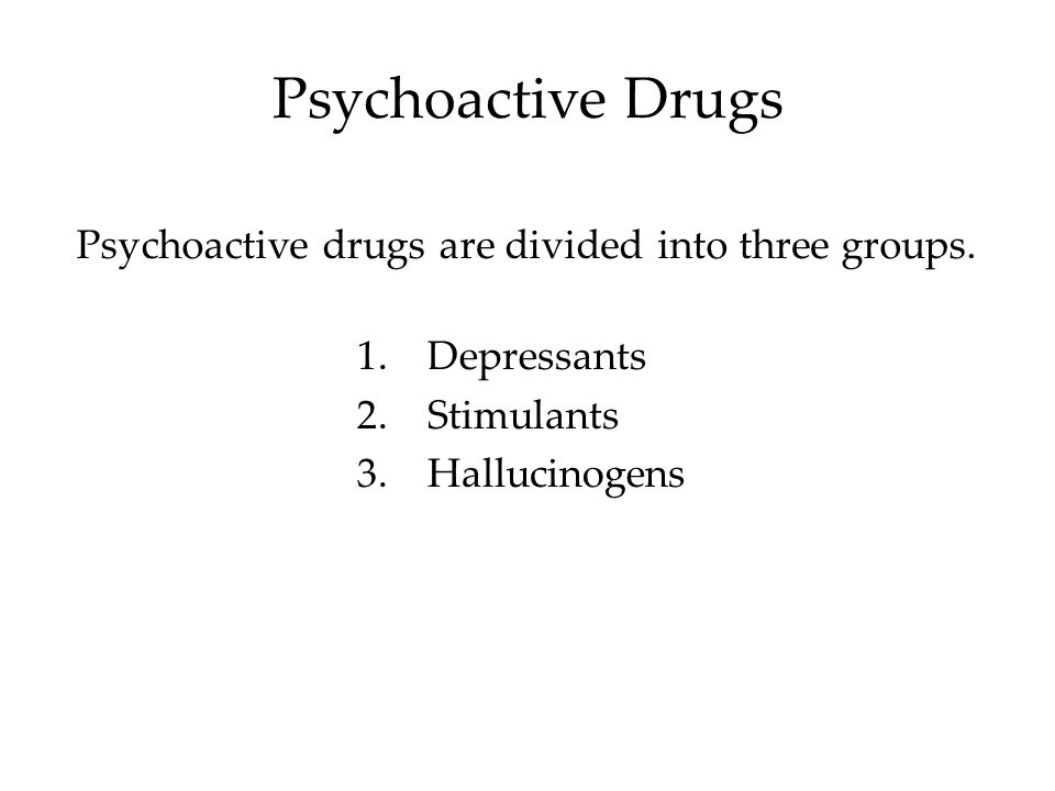 Psychoactive Drugs Psychoactive drugs are divided into three groups.