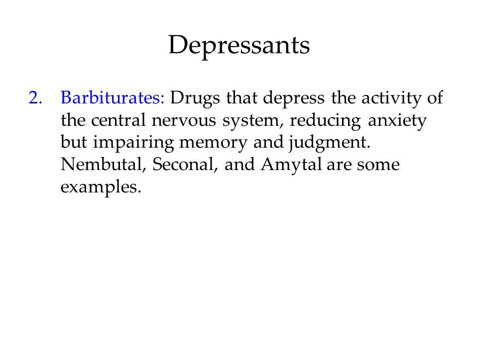 Depressants 2.Barbiturates: Drugs that depress the activity of the central nervous system, reducing anxiety but impairing memory and judgment.
