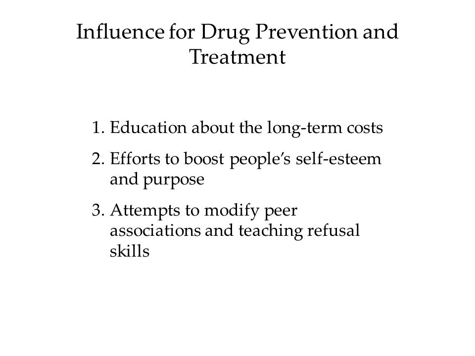 Influence for Drug Prevention and Treatment 1.Education about the long-term costs 2.Efforts to boost people's self-esteem and purpose 3.Attempts to modify peer associations and teaching refusal skills