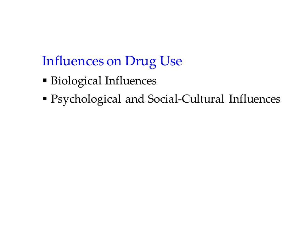 Influences on Drug Use  Biological Influences  Psychological and Social-Cultural Influences