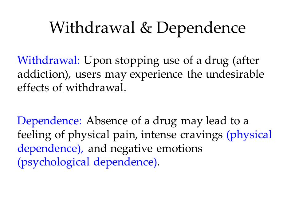 Withdrawal & Dependence Withdrawal: Upon stopping use of a drug (after addiction), users may experience the undesirable effects of withdrawal.