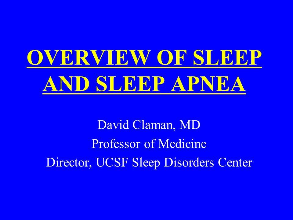 OVERVIEW OF SLEEP AND SLEEP APNEA David Claman, MD Professor of Medicine Director, UCSF Sleep Disorders Center