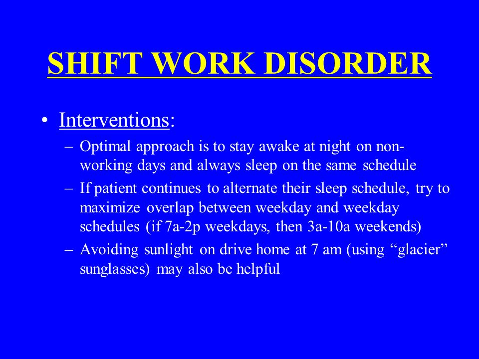SHIFT WORK DISORDER Interventions: –Optimal approach is to stay awake at night on non- working days and always sleep on the same schedule –If patient continues to alternate their sleep schedule, try to maximize overlap between weekday and weekday schedules (if 7a-2p weekdays, then 3a-10a weekends) –Avoiding sunlight on drive home at 7 am (using glacier sunglasses) may also be helpful