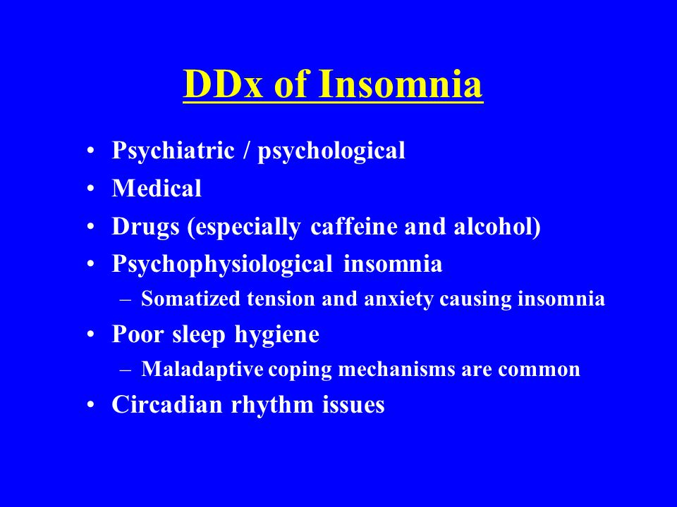 DDx of Insomnia Psychiatric / psychological Medical Drugs (especially caffeine and alcohol) Psychophysiological insomnia –Somatized tension and anxiet