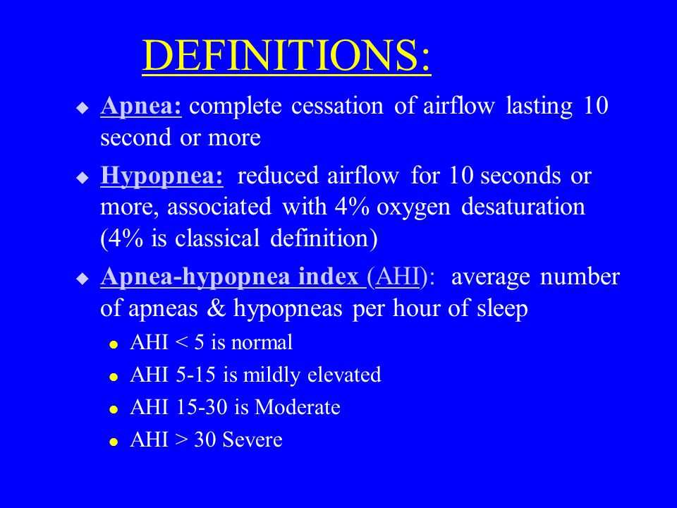 DEFINITIONS:  Apnea: complete cessation of airflow lasting 10 second or more  Hypopnea: reduced airflow for 10 seconds or more, associated with 4% oxygen desaturation (4% is classical definition)  Apnea-hypopnea index (AHI): average number of apneas & hypopneas per hour of sleep l AHI < 5 is normal l AHI 5-15 is mildly elevated l AHI 15-30 is Moderate l AHI > 30 Severe