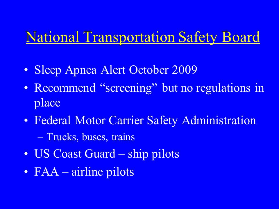National Transportation Safety Board Sleep Apnea Alert October 2009 Recommend screening but no regulations in place Federal Motor Carrier Safety Administration –Trucks, buses, trains US Coast Guard – ship pilots FAA – airline pilots