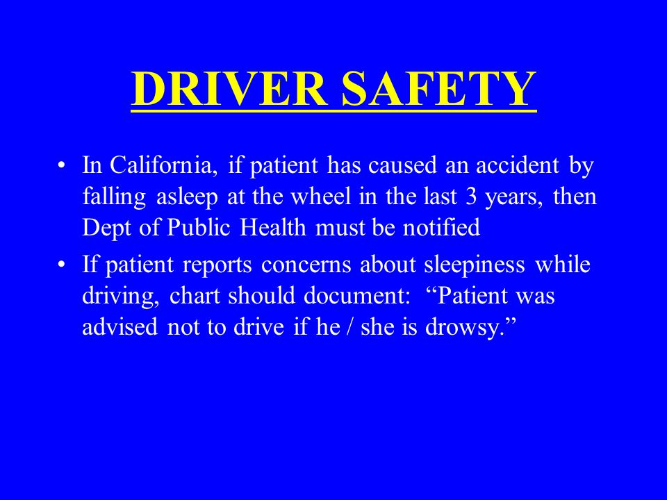 DRIVER SAFETY In California, if patient has caused an accident by falling asleep at the wheel in the last 3 years, then Dept of Public Health must be