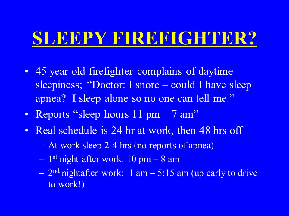 "SLEEPY FIREFIGHTER? 45 year old firefighter complains of daytime sleepiness; ""Doctor: I snore – could I have sleep apnea? I sleep alone so no one can"