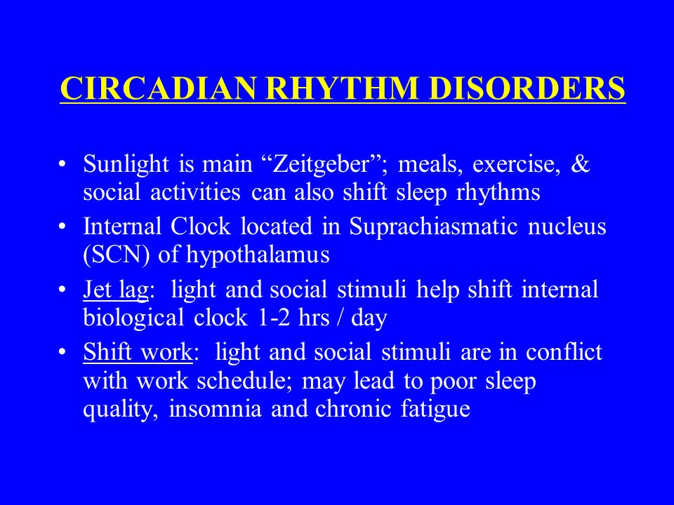 "CIRCADIAN RHYTHM DISORDERS Sunlight is main ""Zeitgeber""; meals, exercise, & social activities can also shift sleep rhythms Internal Clock located in S"