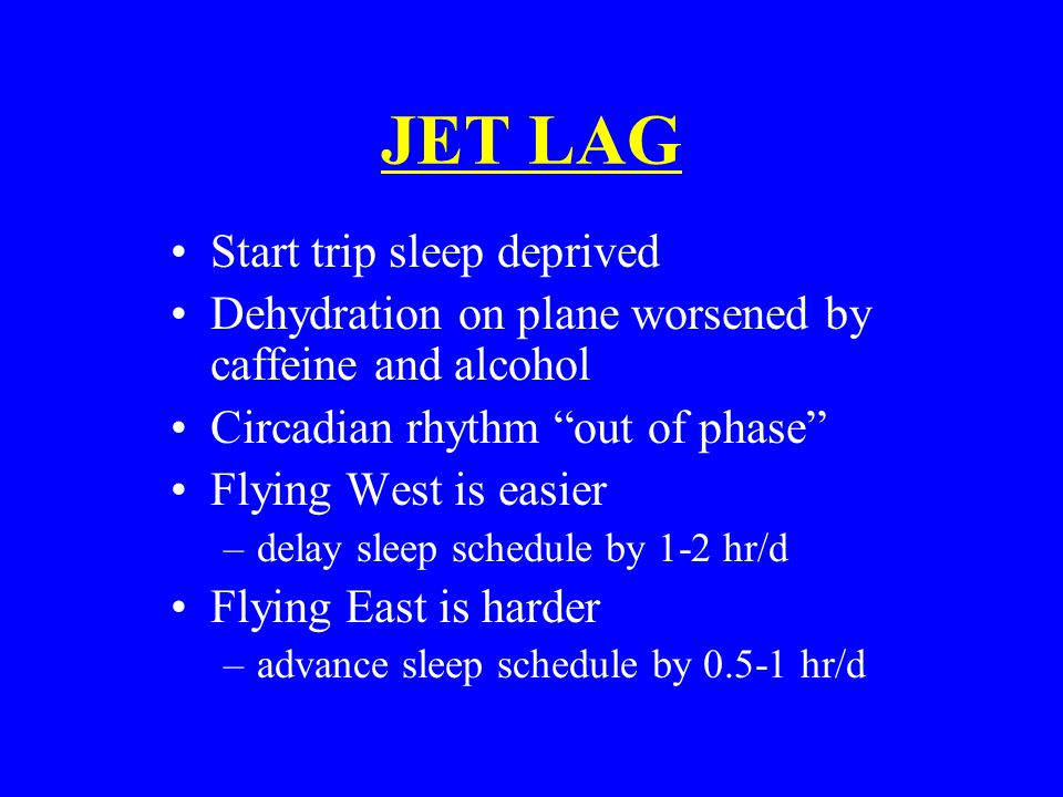 JET LAG Start trip sleep deprived Dehydration on plane worsened by caffeine and alcohol Circadian rhythm out of phase Flying West is easier –delay sleep schedule by 1-2 hr/d Flying East is harder –advance sleep schedule by 0.5-1 hr/d