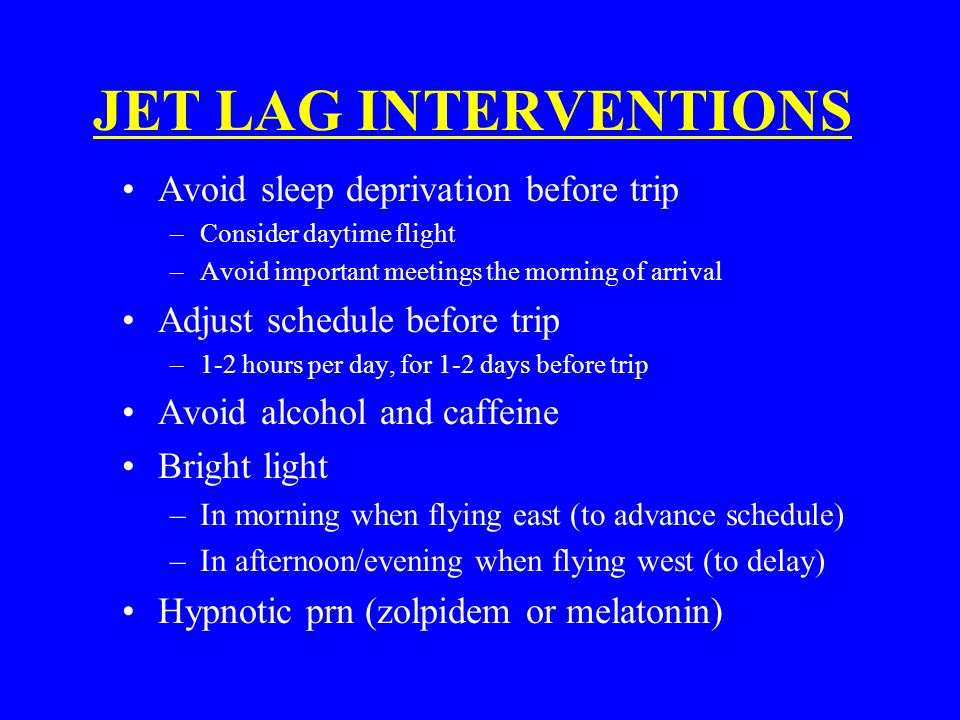 JET LAG INTERVENTIONS Avoid sleep deprivation before trip –Consider daytime flight –Avoid important meetings the morning of arrival Adjust schedule before trip –1-2 hours per day, for 1-2 days before trip Avoid alcohol and caffeine Bright light –In morning when flying east (to advance schedule) –In afternoon/evening when flying west (to delay) Hypnotic prn (zolpidem or melatonin)