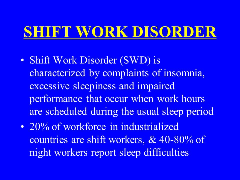SHIFT WORK DISORDER Shift Work Disorder (SWD) is characterized by complaints of insomnia, excessive sleepiness and impaired performance that occur whe