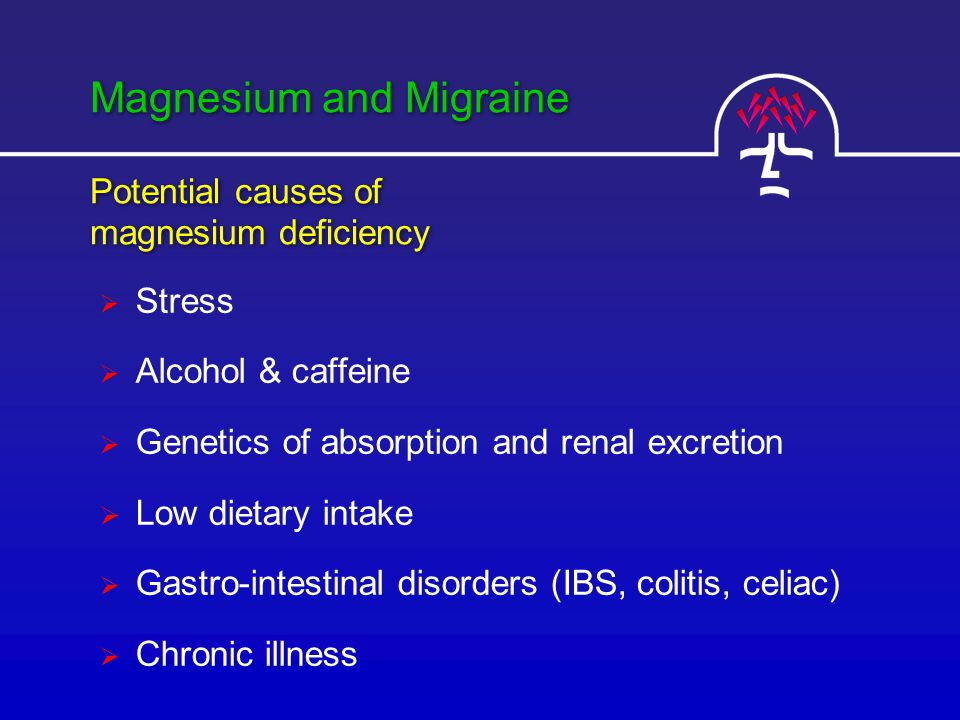 Magnesium and Migraine  Stress  Alcohol & caffeine  Genetics of absorption and renal excretion  Low dietary intake  Gastro-intestinal disorders (IBS, colitis, celiac)  Chronic illness Potential causes of magnesium deficiency Potential causes of magnesium deficiency