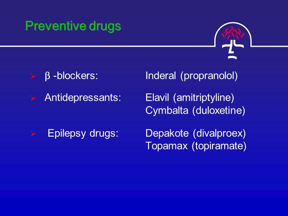 Preventive drugs   -blockers: Inderal (propranolol)  Antidepressants: Elavil (amitriptyline) Cymbalta (duloxetine)  Epilepsy drugs: Depakote (divalproex) Topamax (topiramate)