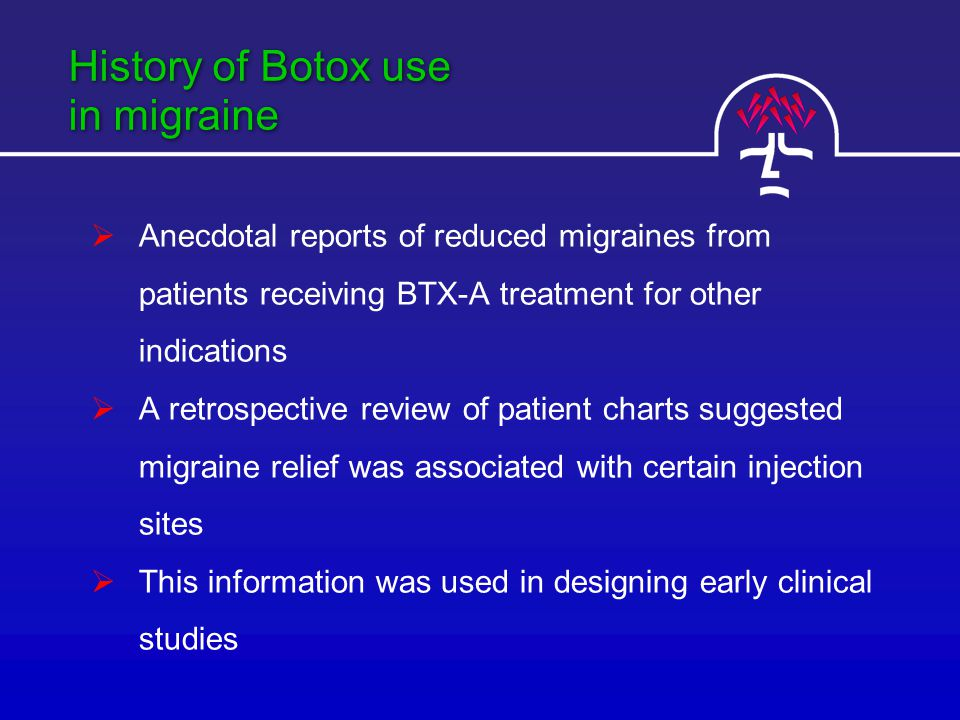 History of Botox use in migraine  Anecdotal reports of reduced migraines from patients receiving BTX-A treatment for other indications  A retrospective review of patient charts suggested migraine relief was associated with certain injection sites  This information was used in designing early clinical studies