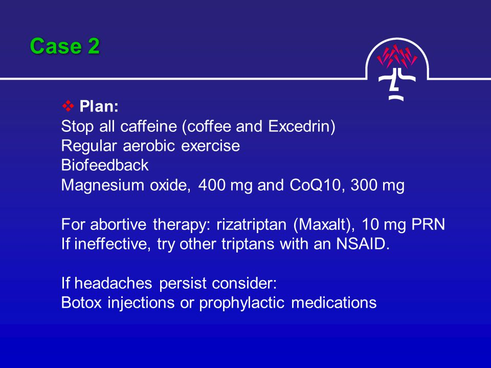 Case 2  Plan: Stop all caffeine (coffee and Excedrin) Regular aerobic exercise Biofeedback Magnesium oxide, 400 mg and CoQ10, 300 mg For abortive therapy: rizatriptan (Maxalt), 10 mg PRN If ineffective, try other triptans with an NSAID.