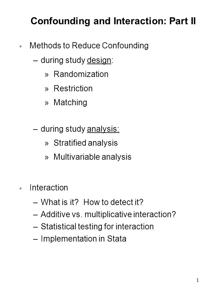 1 Confounding and Interaction: Part II  Methods to Reduce Confounding –during study design: »Randomization »Restriction »Matching –during study analysis: »Stratified analysis »Multivariable analysis  Interaction –What is it.