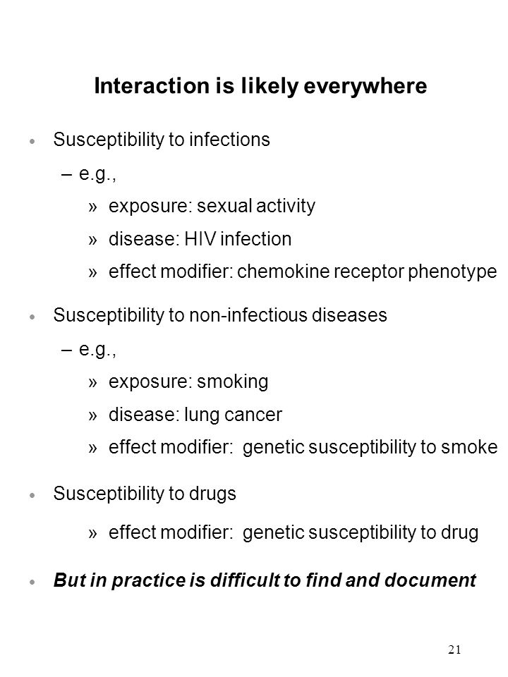 21 Interaction is likely everywhere  Susceptibility to infections –e.g., »exposure: sexual activity »disease: HIV infection »effect modifier: chemokine receptor phenotype  Susceptibility to non-infectious diseases –e.g., »exposure: smoking »disease: lung cancer »effect modifier: genetic susceptibility to smoke  Susceptibility to drugs »effect modifier: genetic susceptibility to drug  But in practice is difficult to find and document