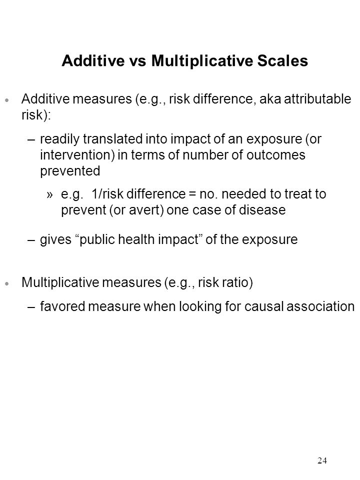 24 Additive vs Multiplicative Scales  Additive measures (e.g., risk difference, aka attributable risk): –readily translated into impact of an exposure (or intervention) in terms of number of outcomes prevented »e.g.