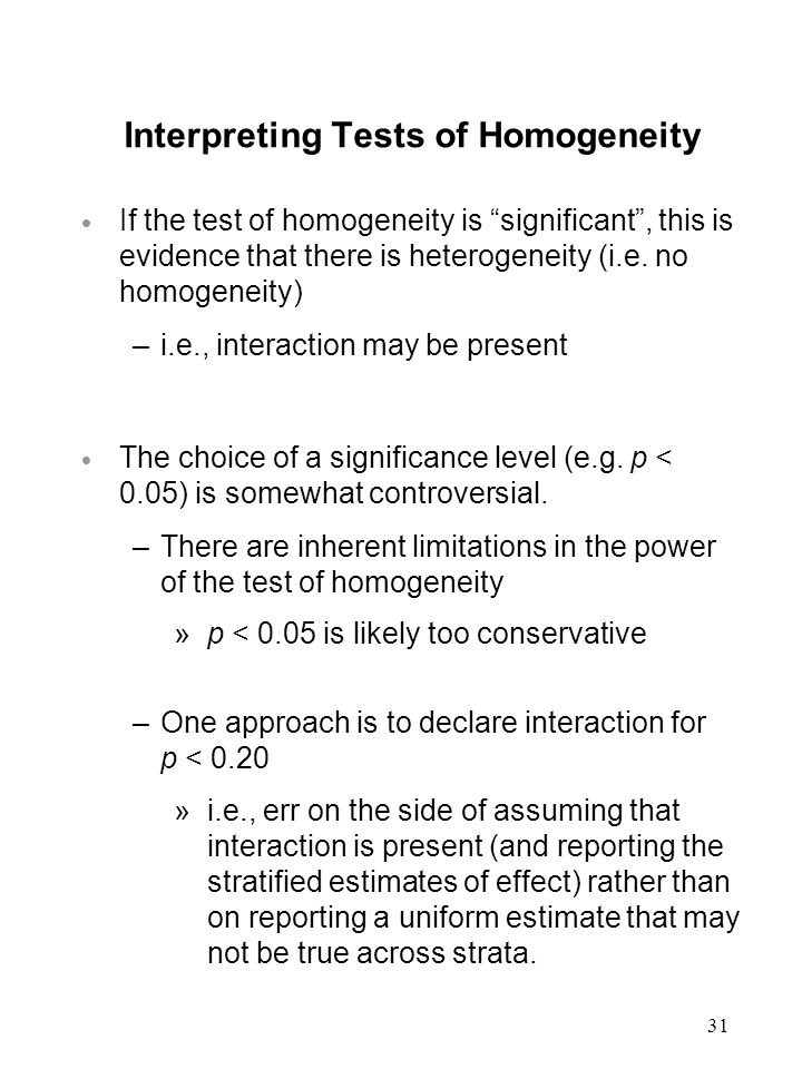 31 Interpreting Tests of Homogeneity  If the test of homogeneity is significant , this is evidence that there is heterogeneity (i.e.