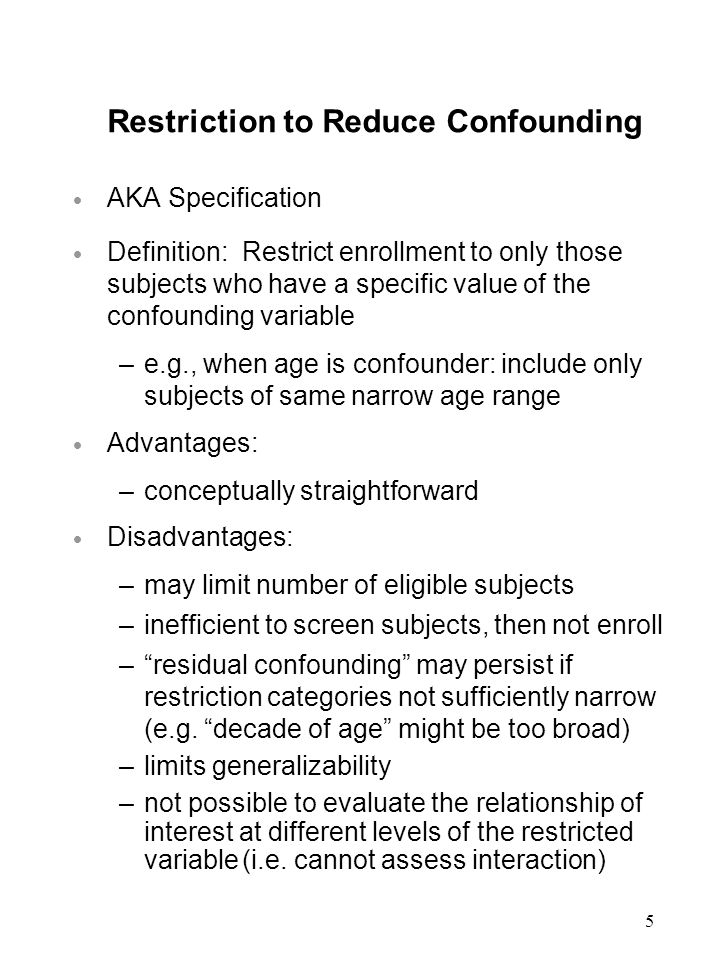 5 Restriction to Reduce Confounding  AKA Specification  Definition: Restrict enrollment to only those subjects who have a specific value of the confounding variable –e.g., when age is confounder: include only subjects of same narrow age range  Advantages: –conceptually straightforward  Disadvantages: –may limit number of eligible subjects –inefficient to screen subjects, then not enroll – residual confounding may persist if restriction categories not sufficiently narrow (e.g.