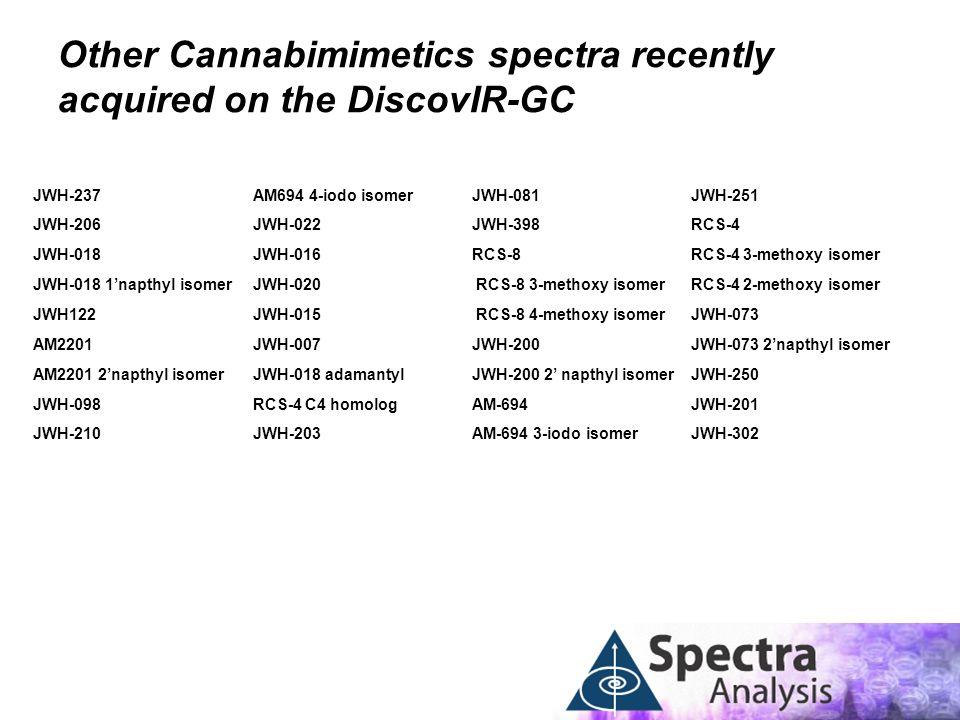 JWH-237 JWH-206 JWH-018 JWH-018 1'napthyl isomer JWH122 AM2201 AM2201 2'napthyl isomer JWH-098 JWH-210 AM694 4-iodo isomer JWH-022 JWH-016 JWH-020 JWH-015 JWH-007 JWH-018 adamantyl RCS-4 C4 homolog JWH-203 Other Cannabimimetics spectra recently acquired on the DiscovIR-GC JWH-081 JWH-398 RCS-8 RCS-8 3-methoxy isomer RCS-8 4-methoxy isomer JWH-200 JWH-200 2' napthyl isomer AM-694 AM-694 3-iodo isomer JWH-251 RCS-4 RCS-4 3-methoxy isomer RCS-4 2-methoxy isomer JWH-073 JWH-073 2'napthyl isomer JWH-250 JWH-201 JWH-302