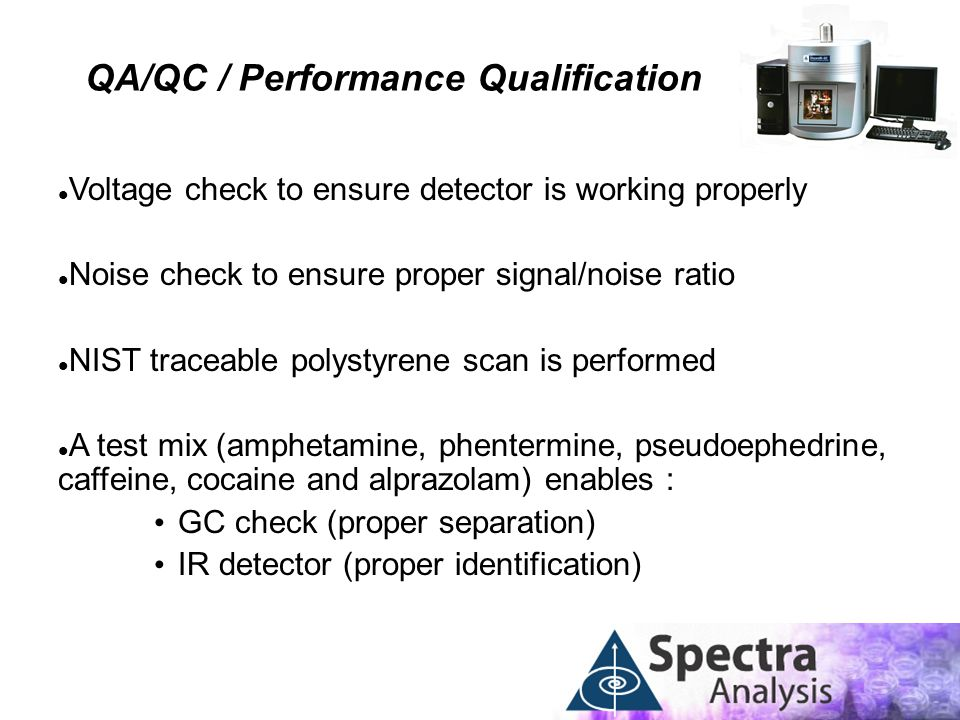 QA/QC / Performance Qualification Voltage check to ensure detector is working properly Noise check to ensure proper signal/noise ratio NIST traceable