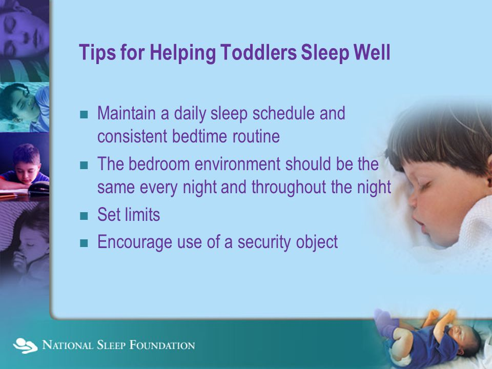 Tips for Helping Toddlers Sleep Well Maintain a daily sleep schedule and consistent bedtime routine The bedroom environment should be the same every night and throughout the night Set limits Encourage use of a security object