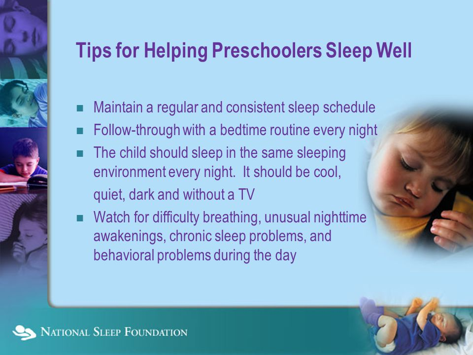 Tips for Helping Preschoolers Sleep Well Maintain a regular and consistent sleep schedule Follow-through with a bedtime routine every night The child should sleep in the same sleeping environment every night.