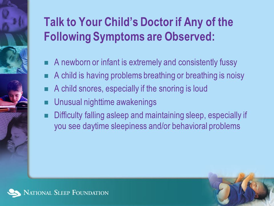 Talk to Your Child's Doctor if Any of the Following Symptoms are Observed: A newborn or infant is extremely and consistently fussy A child is having problems breathing or breathing is noisy A child snores, especially if the snoring is loud Unusual nighttime awakenings Difficulty falling asleep and maintaining sleep, especially if you see daytime sleepiness and/or behavioral problems