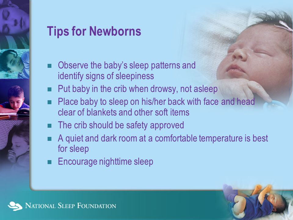 Tips for Newborns Observe the baby's sleep patterns and identify signs of sleepiness Put baby in the crib when drowsy, not asleep Place baby to sleep on his/her back with face and head clear of blankets and other soft items The crib should be safety approved A quiet and dark room at a comfortable temperature is best for sleep Encourage nighttime sleep