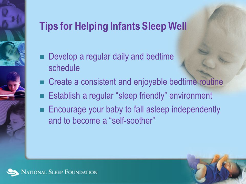 Tips for Helping Infants Sleep Well Develop a regular daily and bedtime schedule Create a consistent and enjoyable bedtime routine Establish a regular sleep friendly environment Encourage your baby to fall asleep independently and to become a self-soother