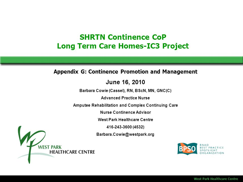SHRTN Continence CoP Long Term Care Homes-IC3 Project West Park Healthcare Centre Appendix G: Continence Promotion and Management June 16, 2010 Barbara Cowie (Cassel), RN, BScN, MN, GNC(C) Advanced Practice Nurse Amputee Rehabilitation and Complex Continuing Care Nurse Continence Advisor West Park Healthcare Centre 416-243-3600 (4532) Barbara.Cowie@westpark.org