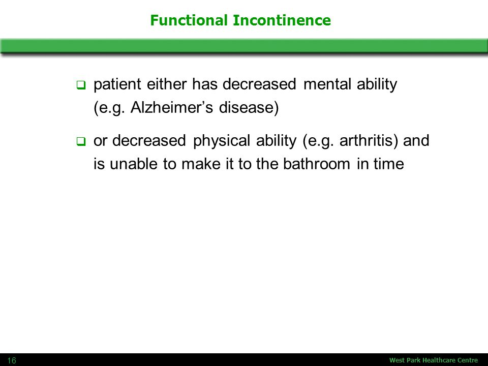West Park Healthcare Centre 16 Functional Incontinence  patient either has decreased mental ability (e.g.