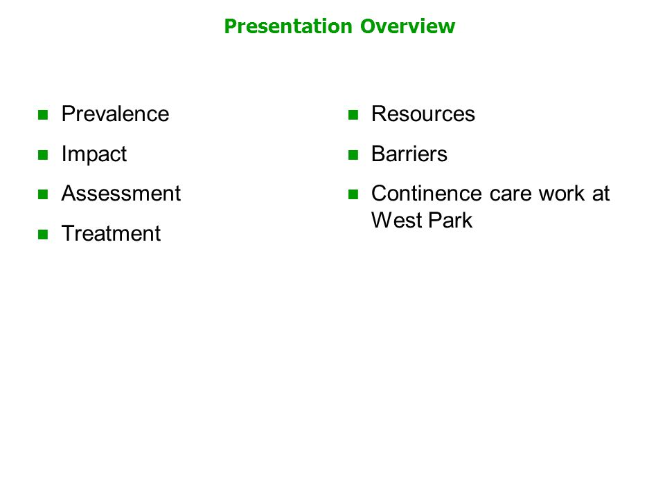 Presentation Overview Prevalence Impact Assessment Treatment Resources Barriers Continence care work at West Park