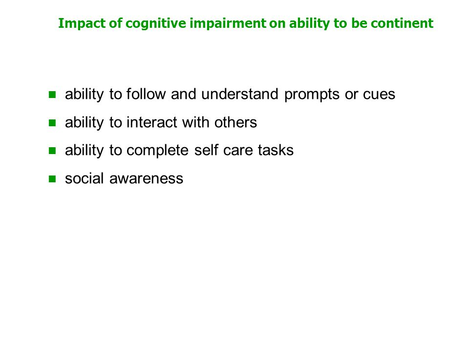 Impact of cognitive impairment on ability to be continent ability to follow and understand prompts or cues ability to interact with others ability to complete self care tasks social awareness