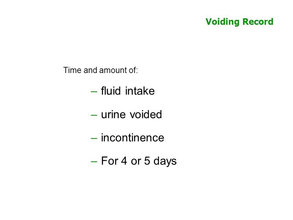 Voiding Record Time and amount of: –fluid intake –urine voided –incontinence –For 4 or 5 days