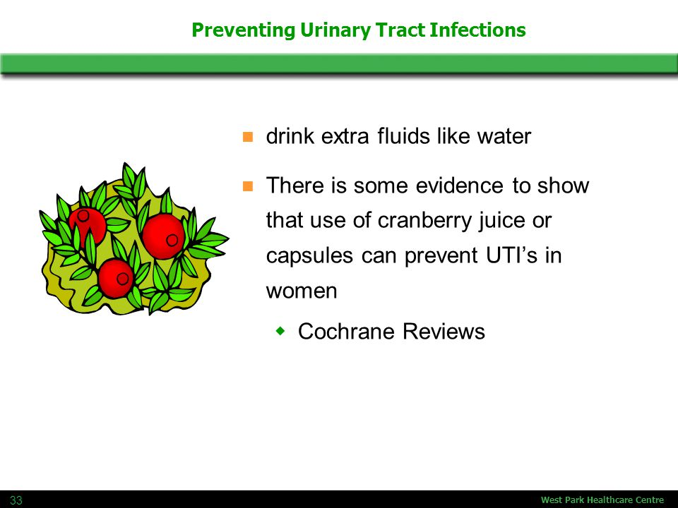 West Park Healthcare Centre 33 Preventing Urinary Tract Infections drink extra fluids like water There is some evidence to show that use of cranberry juice or capsules can prevent UTI's in women  Cochrane Reviews