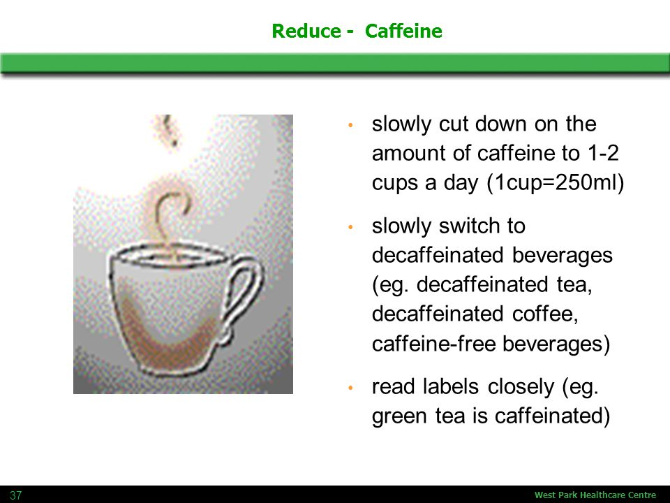 West Park Healthcare Centre 37 slowly cut down on the amount of caffeine to 1-2 cups a day (1cup=250ml) slowly switch to decaffeinated beverages (eg.