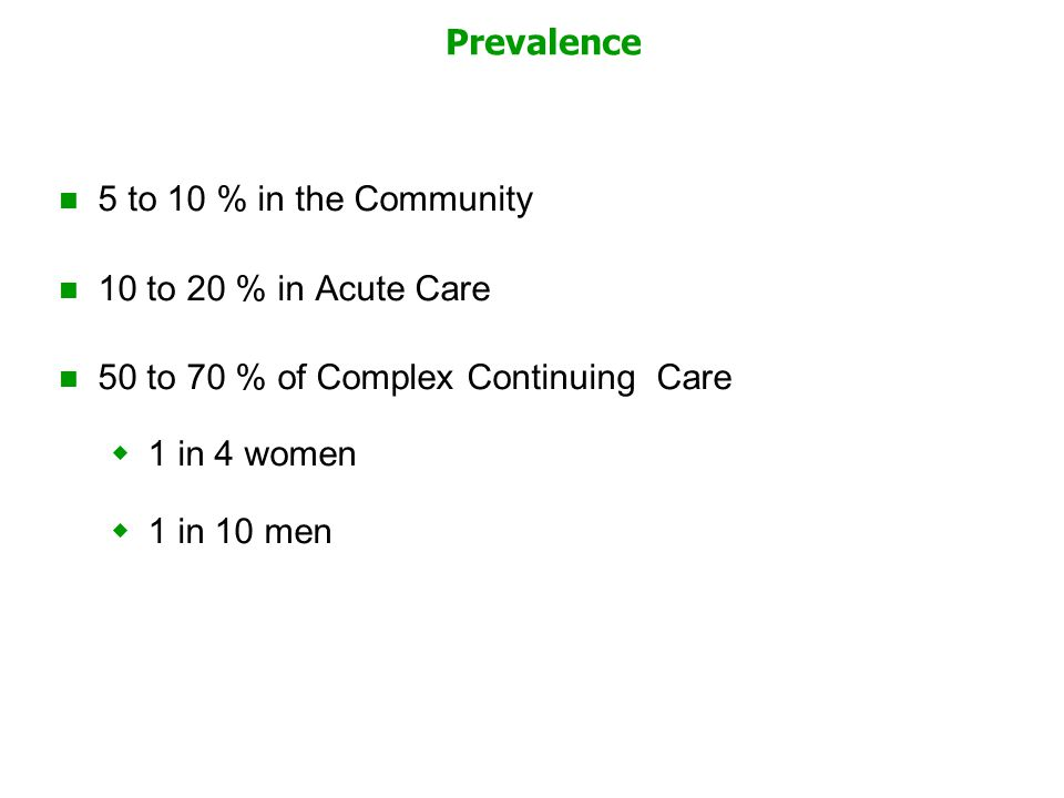 Prevalence 5 to 10 % in the Community 10 to 20 % in Acute Care 50 to 70 % of Complex Continuing Care  1 in 4 women  1 in 10 men