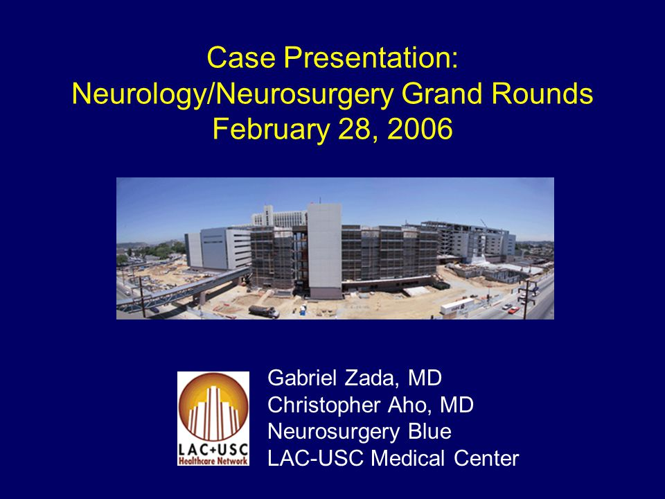 Case Presentation: Neurology/Neurosurgery Grand Rounds February 28, 2006 Gabriel Zada, MD Christopher Aho, MD Neurosurgery Blue LAC-USC Medical Center